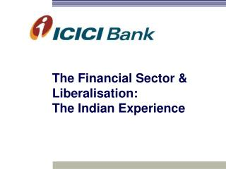 The Financial Sector & Liberalisation:  The Indian Experience