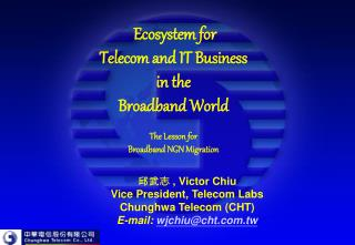 邱武志 , Victor Chiu  Vice President, Telecom Labs Chunghwa Telecom (CHT) E-mail:  wjchiu@cht.tw