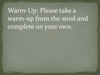 Warm-Up:  Please tak e a warm-up from the stool and complete on your own.