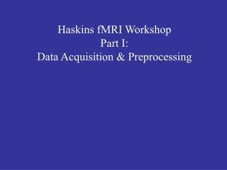Haskins fMRI Workshop Part I: Data Acquisition & Preprocessing
