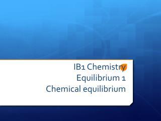 IB1 Chemistry Equilibrium 1 Chemical equilibrium