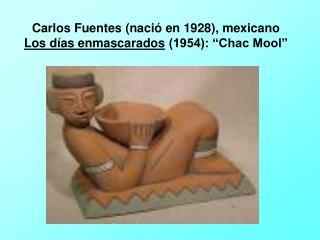 """Carlos Fuentes (nació en 1928), mexicano  Los días enmascarados  (1954): """"Chac Mool"""""""