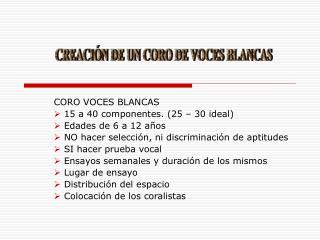 CORO VOCES BLANCAS  15 a 40 componentes. (25 – 30 ideal)  Edades de 6 a 12 años