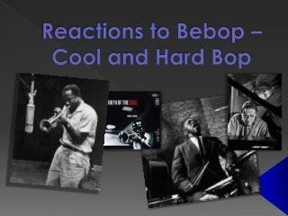 Reactions to Bebop �  Cool and Hard Bop