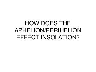 HOW DOES THE APHELION/PERIHELION EFFECT INSOLATION?
