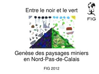 Entre le noir et le vert Genèse des paysages miniers  en Nord-Pas-de-Calais FIG 2012