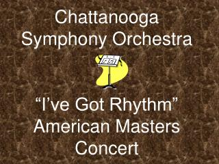 "Chattanooga Symphony Orchestra ""I've Got Rhythm"" American Masters Concert"