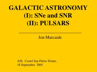 GALACTIC ASTRONOMY (I): SNe and SNR (II): PULSARS