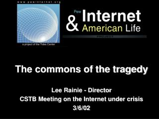 The commons of the tragedy Lee Rainie - Director CSTB Meeting on the Internet under crisis 3/6/02
