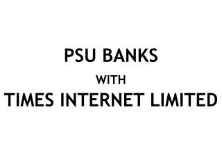 PSU BANKS  WITH  TIMES INTERNET LIMITED