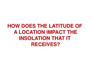 HOW DOES THE LATITUDE OF  A LOCATION IMPACT THE INSOLATION THAT IT  RECEIVES?