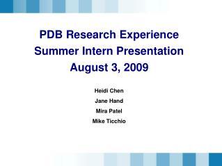PDB Research Experience Summer Intern Presentation August 3, 2009 Heidi Chen Jane Hand Mira Patel