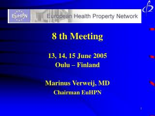 8 th Meeting 13, 14, 15 June 2005 Oulu – Finland Marinus Verweij, MD Chairman EuHPN