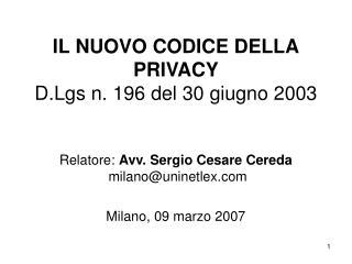 IL NUOVO CODICE DELLA PRIVACY D.Lgs n. 196 del 30 giugno 2003    Relatore: Avv. Sergio Cesare Cereda  milanouninetlex