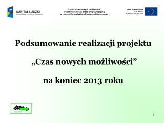 """Podsumowanie realizacji projektu  """"Czas nowych możliwości"""" na koniec 2013 roku"""