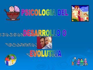 PSICOLOGIA DEL  DESARROLLO O  EVOLUTIVA
