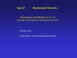 Sept 25	 Biochemical Networks   Chemotaxis and Motility in  E. coli