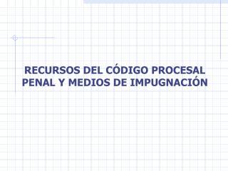 RECURSOS DEL C DIGO PROCESAL PENAL Y MEDIOS DE IMPUGNACI N