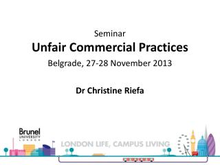 Seminar Unfair Commercial Practices Belgrade ,  27-28 November 2013 Dr  Christine  Riefa