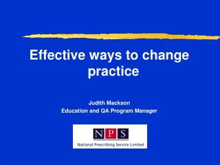 Effective ways to change practice Judith Mackson Education and QA Program Manager