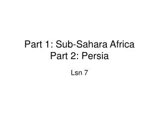 Part 1: Sub-Sahara Africa Part 2: Persia