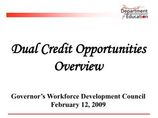 Dual Credit Opportunities Overview Governor's Workforce Development Council February 12, 2009