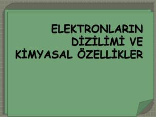ELEKTRONLARIN DİZİLİMİ VE KİMYASAL ÖZELLİKLER