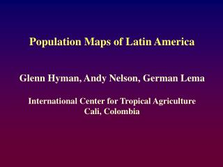 Population Maps of Latin America Glenn Hyman, Andy Nelson, German Lema
