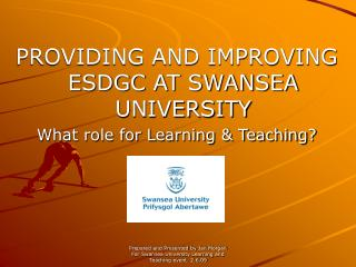 PROVIDING AND IMPROVING ESDGC AT SWANSEA UNIVERSITY What role for Learning & Teaching?