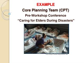 """EXAMPLE Core Planning Team (CPT) Pre-Workshop Conference  """"Caring  for Elders During  Disasters"""""""
