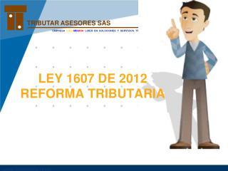 LEY 1607 DE 2012 REFORMA TRIBUTARIA