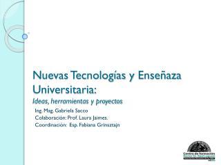 Nuevas Tecnologías y  Enseñaza  Universitaria: Ideas, herramientas y proyectos