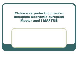 Elaborarea proiectului pentru disciplina Economie europena Master anul I MAPTUE