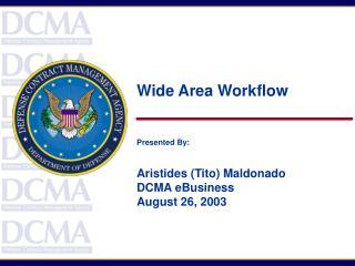 Wide Area Workflow Presented By: Aristides (Tito) Maldonado DCMA eBusiness August 26, 2003