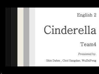 English 2 Cinderella Team4 Presented by. Shin Dahm , Choi Sangdae, WuZhiPeng