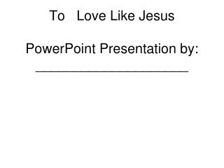 To   Love Like Jesus PowerPoint Presentation by: ____________________
