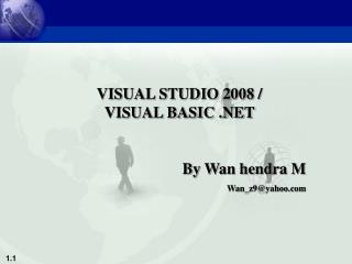 VISUAL STUDIO 2008 /        VISUAL BASIC .NET By Wan hendra M Wan_z9@yahoo