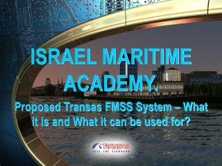 ISRAEL MARITIME ACADEMY. Proposed Transas FMSS System   What it is and What it can be used for