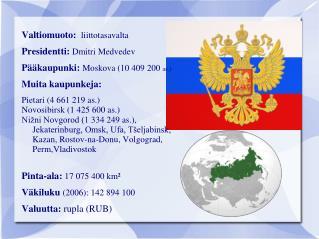 Valtiomuoto: liittotasavalta  Presidentti: Dmitri Medvedev Pääkaupunki: Moskova (10 409 200  as.)