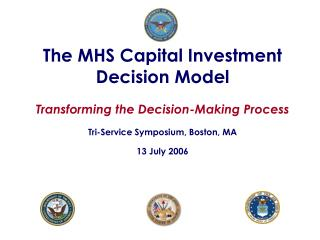 The MHS Capital Investment Decision Model Transforming the Decision-Making Process  Tri-Service Symposium, Boston, MA
