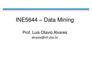 INE5644 – Data Mining Prof. Luis Otavio Alvares alvares@inf.ufsc.br