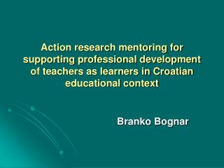 Action research mentoring for supporting professional development of teachers as learners in Croatian educational contex