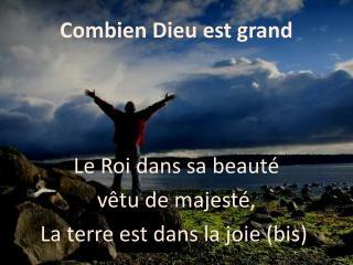 Combien Dieu est grand Le Roi dans sa beauté vêtu de majesté, La terre est dans la joie (bis)