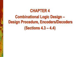 CHAPTER 4 Combinational Logic Design –   Design Procedure, Encoders/Decoders (Sections 4.3 – 4.4)