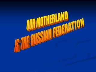 OUR MOTHERLAND   IS  THE  RUSSIAN FEDERATION