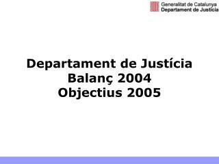 Departament de Justícia Balanç 2004 Objectius 2005