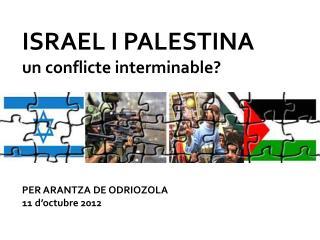 ISRAEL I PALESTINA un conflicte interminable? PER ARANTZA DE ODRIOZOLA 11 d'octubre 2012