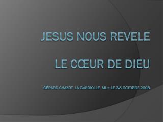 JESUS NOUS REVELE  LE CŒUR DE DIEU Gérard Chazot  La Gardiolle  ML+ le 3-5 octobre 2008