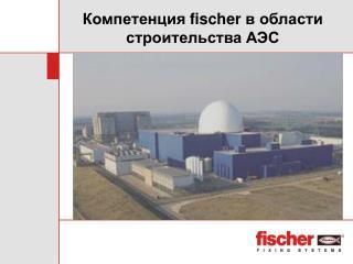 Компетенция  fischer  в области строительства АЭС