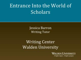 Entrance Into the World of Scholars Jessica Barron Writing Tutor Writing Center Walden University